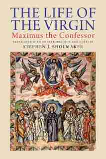 The Life of the Virgin: Maximus the Confessor by Stephen J. Shoemaker