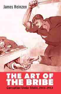 The Art Of The Bribe: Corruption Under Stalin, 1943-1953 by James Heinzen