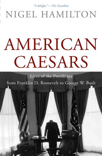 American Caesars: Lives of the Presidents from Franklin D. Roosevelt to George W. Bush by Nigel Hamilton
