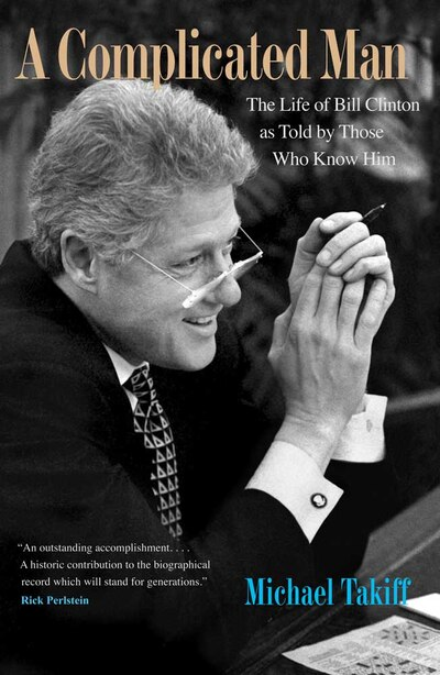 A Complicated Man: The Life of Bill Clinton as Told by Those Who Know Him by Michael Takiff