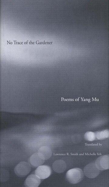 No Trace of the Gardener: Poems of Yang Mu by Yang Mu