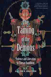 The Taming of the Demons: Violence and Liberation in Tibetan Buddhism by Jacob P. Dalton