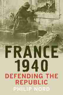 France 1940: Defending The Republic by Philip Nord