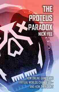 The Proteus Paradox: How Online Games And Virtual Worlds Change Us-and How They Don't by Nick Yee