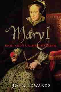 Mary I: England's Catholic Queen by John Edwards