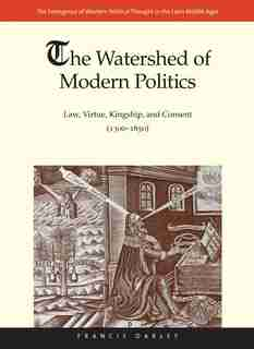 The Watershed Of Modern Politics: Law, Virtue, Kingship, And Consent (1300-1650) by Francis Oakley