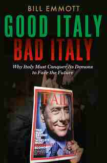 Good Italy, Bad Italy: Why Italy Must Conquer Its Demons To Face The Future by Bill Emmott