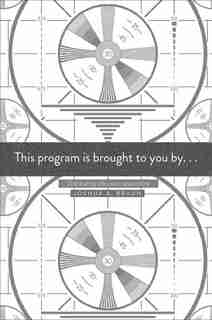 This Program Is Brought To You By . . .: Distributing Television News Online by Joshua A. Braun