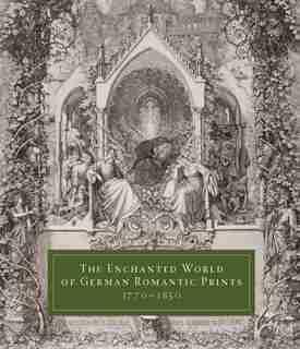 The Enchanted World Of German Romantic Prints, 1770-1850 by John Ittmann