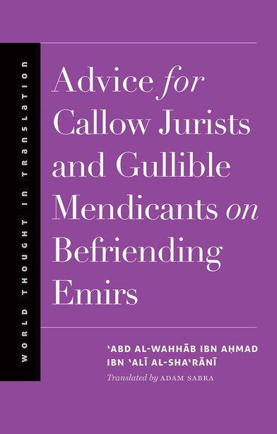 Advice For Callow Jurists And Gullible Mendicants On Befriending Emirs by 'abd Al-wahhab Ibn Ahmad Ibn 'ali Al-sha'rani