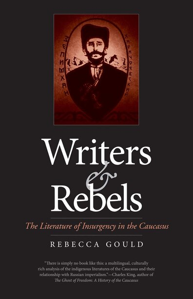 Writers And Rebels: The Literature Of Insurgency In The Caucasus by Rebecca Gould