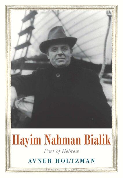 Hayim Nahman Bialik: Poet Of Hebrew by Avner Holtzman