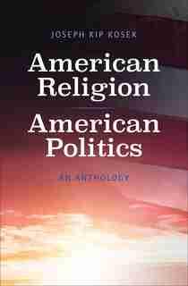 American Religion, American Politics: An Anthology by Joseph Kip Kosek