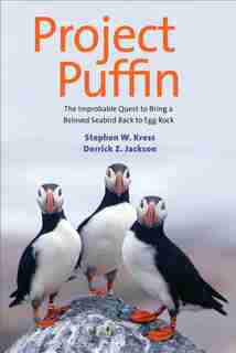 Project Puffin: The Improbable Quest To Bring A Beloved Seabird Back To Egg Rock by Stephen W. Kress