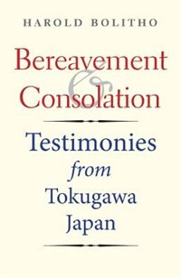 Bereavement And Consolation: Testimonies From Tokugawa Japan by Harold Bolitho