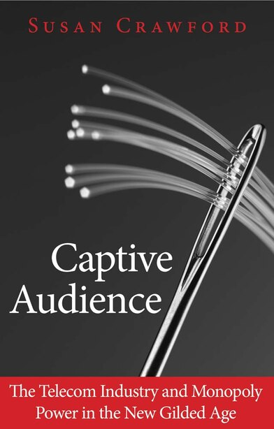 Captive Audience: The Telecom Industry And Monopoly Power In The New Gilded Age by Susan Crawford