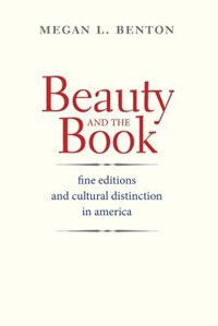 Beauty And The Book: Fine Editions And Cultural Distinction In America by Megan L. Benton
