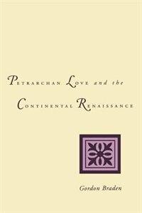Petrarchan Love And The Continental Renaissance by Gordon Braden