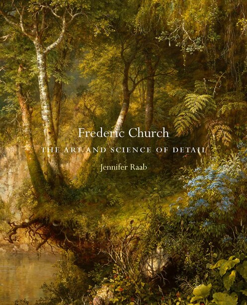 Frederic Church: The Art And Science Of Detail by Jennifer Raab