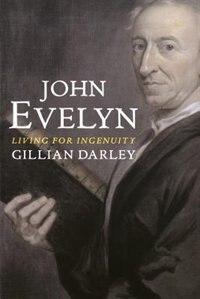 John Evelyn: Living For Ingenuity by Gillian Darley