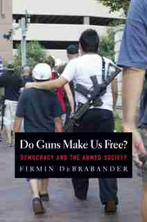 Do Guns Make Us Free?: Democracy And The Armed Society by Firmin DeBrabander