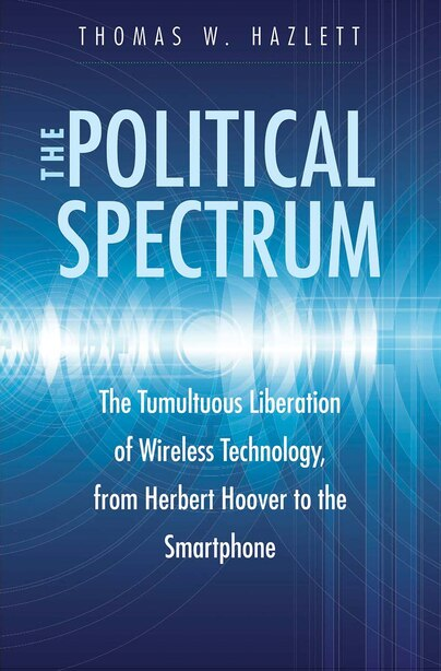 The Political Spectrum: The Tumultuous Liberation Of Wireless Technology, From Herbert Hoover To The Smartphone by Thomas Winslow Hazlett