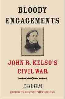 Bloody Engagements: John R. Kelso's Civil War by John R. Kelso