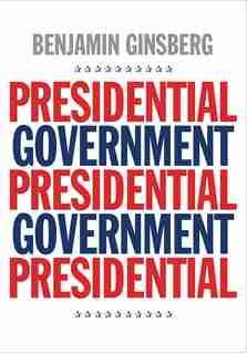Presidential Government by Benjamin Ginsberg