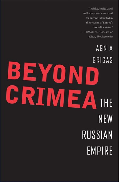 Beyond Crimea: The New Russian Empire by Agnia Grigas