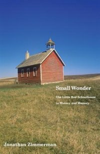 Small Wonder: The Little Red Schoolhouse In History And Memory by Jonathan Zimmerman