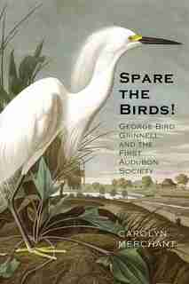 Spare The Birds!: George Bird Grinnell And The First Audubon Society by Carolyn Merchant