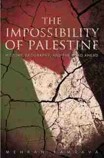 The Impossibility Of Palestine: History, Geography, And The Road Ahead by Mehran Kamrava
