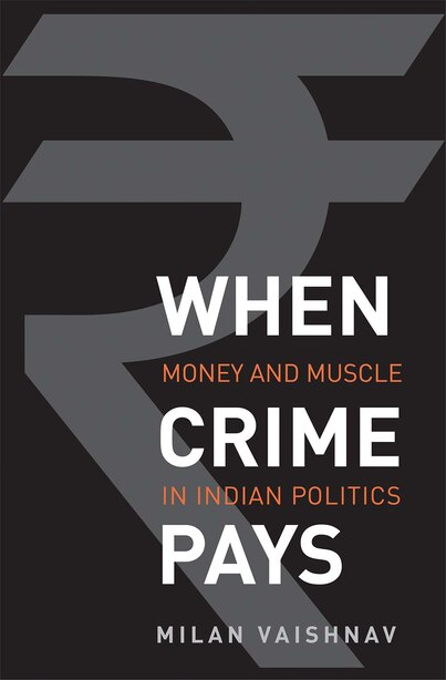 When Crime Pays: Money And Muscle In Indian Politics by Milan Vaishnav