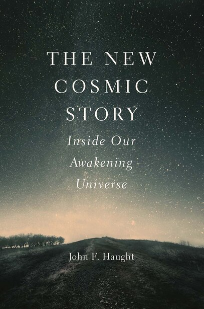 The New Cosmic Story: Inside Our Awakening Universe by John F. Haught