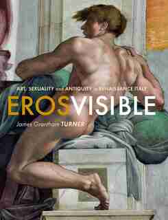 Eros Visible: Art, Sexuality And Antiquity In Renaissance Italy by James Grantham Turner