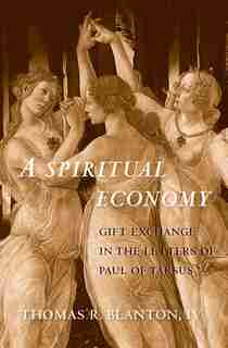 A Spiritual Economy: Gift Exchange In The Letters Of Paul Of Tarsus by Thomas R. Blanton