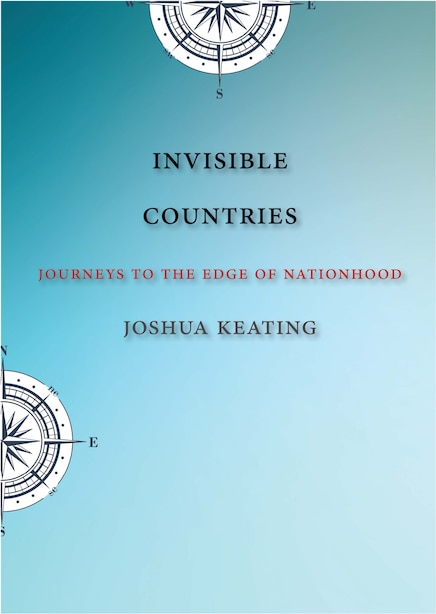 Invisible Countries: Journeys To The Edge Of Nationhood by Joshua Keating