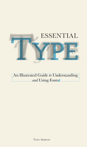 Essential Type: An Illustrated Guide To Understanding And Using Fonts by Tony Seddon