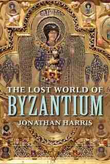 The Lost World Of Byzantium by Jonathan Harris