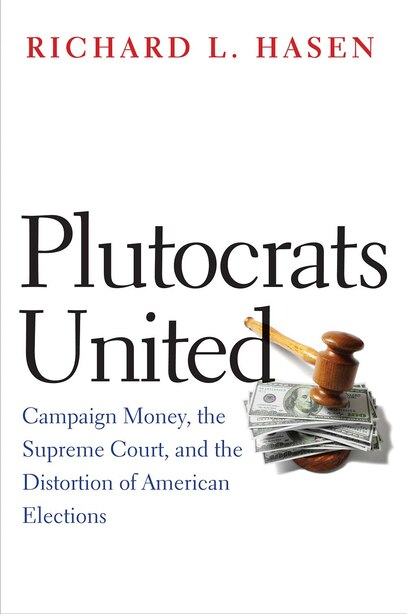 Plutocrats United: Campaign Money, The Supreme Court, And The Distortion Of American Elections by Richard L. Hasen
