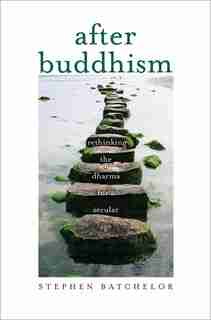 After Buddhism: Rethinking The Dharma For A Secular Age by Stephen Batchelor