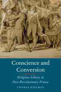 Conscience And Conversion: Religious Liberty In Post-revolutionary France by Thomas Kselman