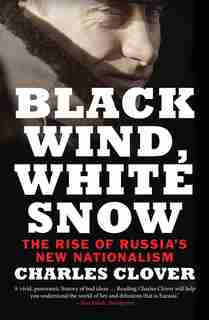Black Wind, White Snow: The Rise Of Russia's New Nationalism by Charles Clover