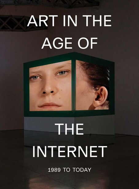 Art In The Age Of The Internet, 1989 To Today by Eva Respini