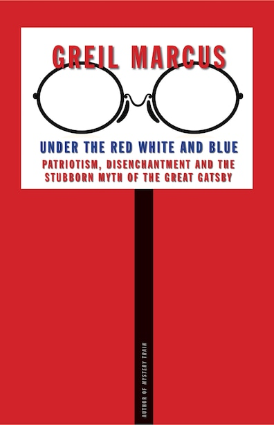 Under The Red White And Blue: Patriotism, Disenchantment And The Stubborn Myth Of The Great Gatsby by Greil Marcus