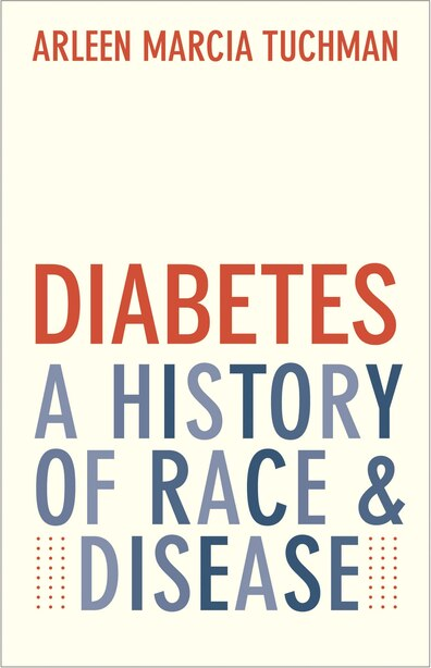 Diabetes: A History Of Race And Disease by Arleen Marcia Tuchman