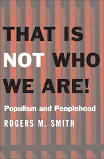 That Is Not Who We Are!: Populism And Peoplehood by Rogers M. Smith