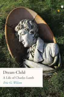 Dream-child: A Life Of Charles Lamb by Eric G. Wilson