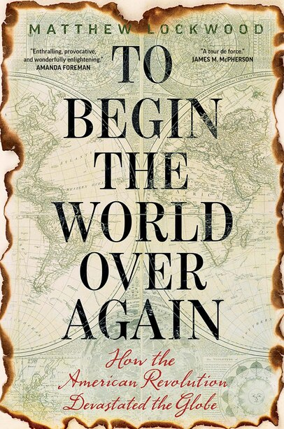 To Begin The World Over Again: How The American Revolution Devastated The Globe by Matthew Lockwood