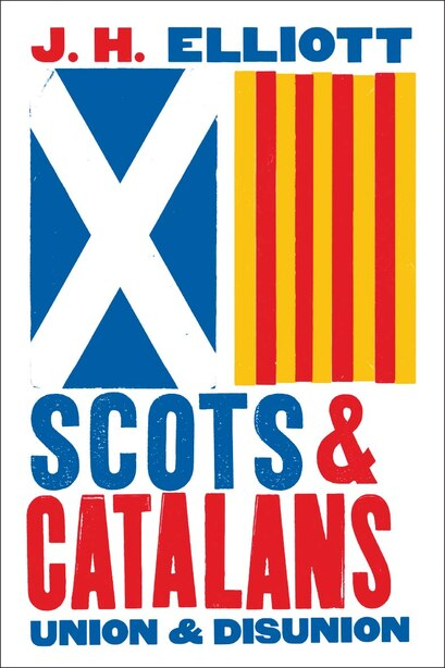 Scots And Catalans: Union And Disunion by J. H. Elliott